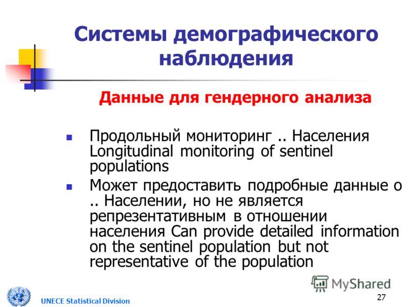UNECE Statistical Division 27 Системы демографического наблюдения Данные для гендерного анализа Продольный мониторинг.. Населения Longitudinal monitoring of sentinel populations Может предоставить подробные данные о.. Населении, но не является репрез