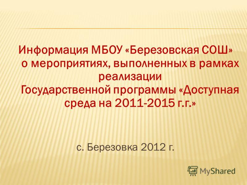 Информация МБОУ «Березовская СОШ» о мероприятиях, выполненных в рамках реализации Государственной программы «Доступная среда на 2011-2015 г.г.» с. Березовка 2012 г.