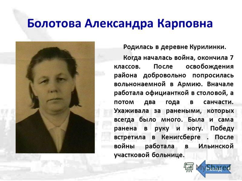 Болотова Александра Карповна Родилась в деревне Курилинки. Когда началась война, окончила 7 классов. После освобождения района добровольно попросилась вольнонаемной в Армию. Вначале работала официанткой в столовой, а потом два года в санчасти. Ухажив