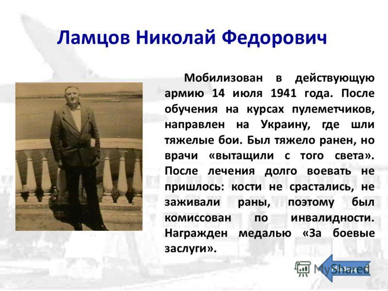 Ламцов Николай Федорович Мобилизован в действующую армию 14 июля 1941 года. После обучения на курсах пулеметчиков, направлен на Украину, где шли тяжелые бои. Был тяжело ранен, но врачи «вытащили с того света». После лечения долго воевать не пришлось: