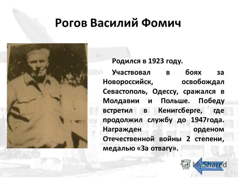 Рогов Василий Фомич Родился в 1923 году. Участвовал в боях за Новороссийск, освобождал Севастополь, Одессу, сражался в Молдавии и Польше. Победу встретил в Кенигсберге, где продолжил службу до 1947года. Награжден орденом Отечественной войны 2 степени
