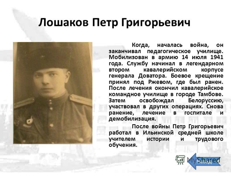 Лошаков Петр Григорьевич Когда, началась война, он заканчивал педагогическое училище. Мобилизован в армию 14 июля 1941 года. Службу начинал в легендарном втором кавалерийском корпусе генерала Доватора. Боевое крещение принял под Ржевом, где был ранен