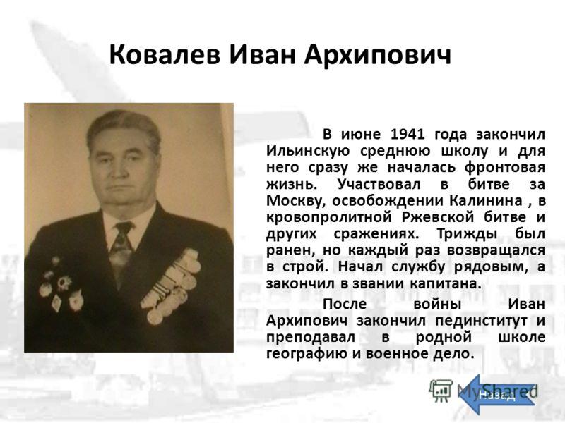 Ковалев Иван Архипович В июне 1941 года закончил Ильинскую среднюю школу и для него сразу же началась фронтовая жизнь. Участвовал в битве за Москву, освобождении Калинина, в кровопролитной Ржевской битве и других сражениях. Трижды был ранен, но кажды