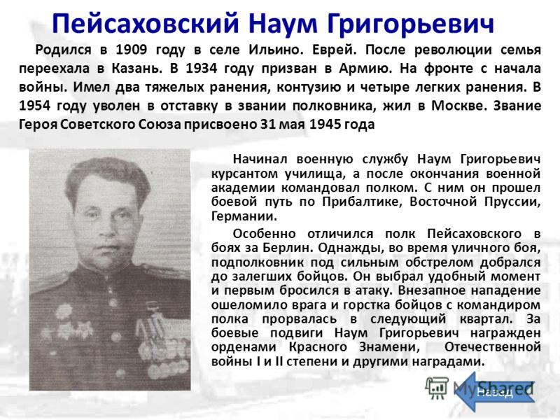 Пейсаховский Наум Григорьевич Родился в 1909 году в селе Ильино. Еврей. После революции семья переехала в Казань. В 1934 году призван в Армию. На фронте с начала войны. Имел два тяжелых ранения, контузию и четыре легких ранения. В 1954 году уволен в