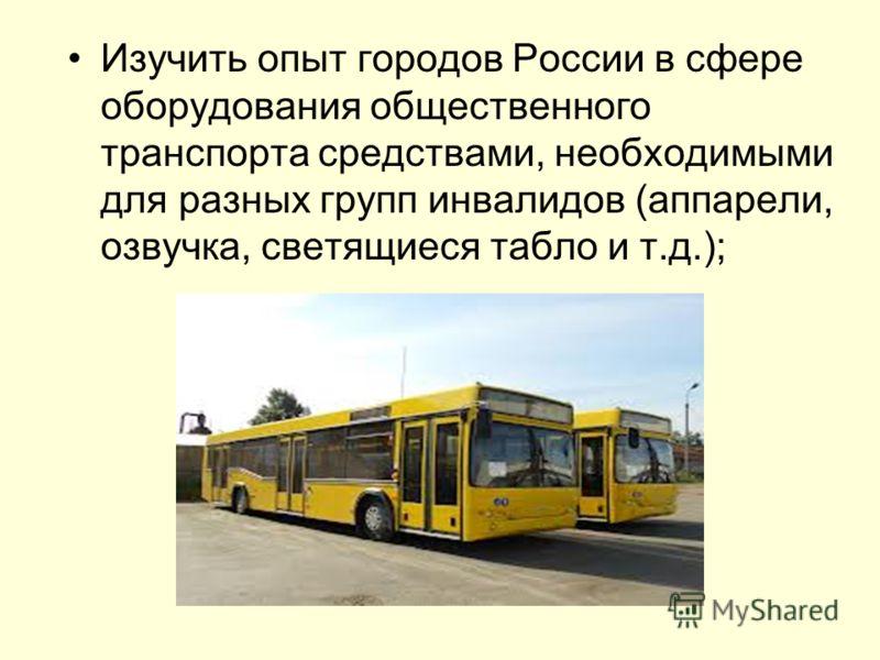 Изучить опыт городов России в сфере оборудования общественного транспорта средствами, необходимыми для разных групп инвалидов (аппарели, озвучка, светящиеся табло и т.д.);