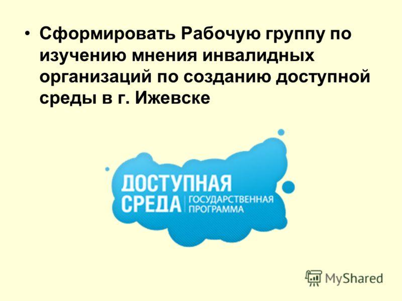 Сформировать Рабочую группу по изучению мнения инвалидных организаций по созданию доступной среды в г. Ижевске