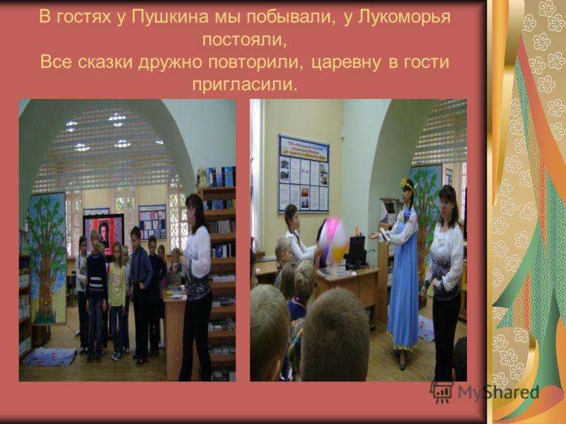 В гостях у Пушкина мы побывали, у Лукоморья постояли, Все сказки дружно повторили, царевну в гости пригласили.