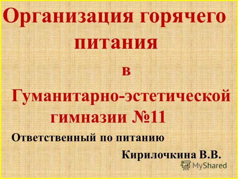 Организация горячего питания в Гуманитарно-эстетической гимназии 11 Ответственный по питанию Кирилочкина В.В.