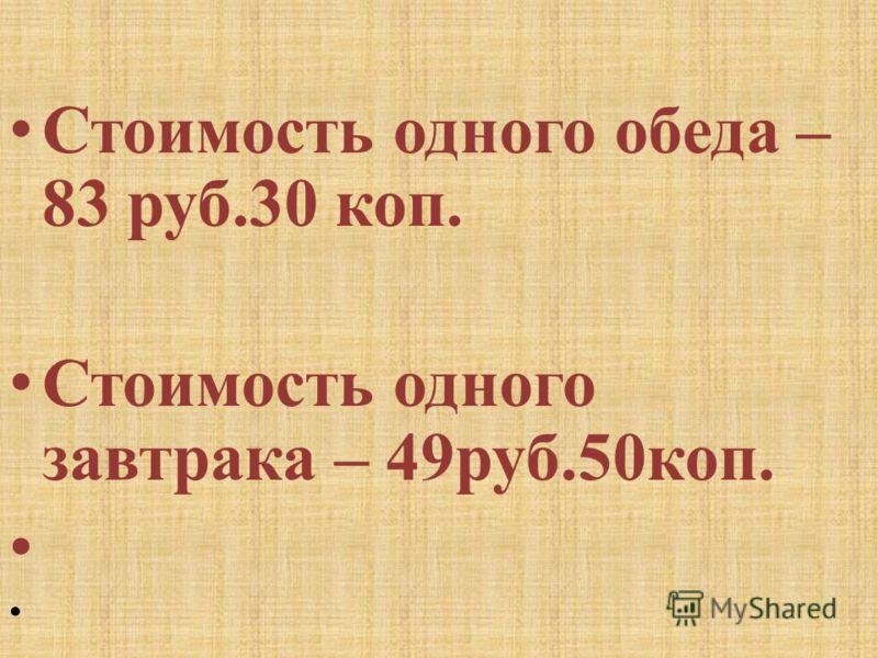 Стоимость одного обеда – 83 руб.30 коп. Стоимость одного завтрака – 49руб.50коп.
