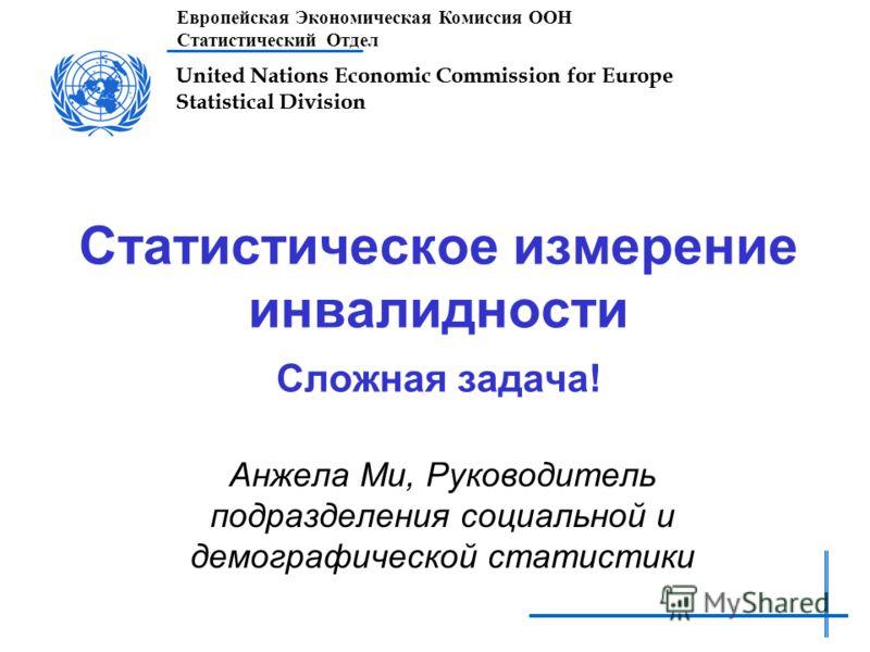 United Nations Economic Commission for Europe Statistical Division Статистическое измерение инвалидности Сложная задача! Анжела Ми, Руководитель подразделения социальной и демографической статистики Европейская Экономическая Комиссия ООН Статистическ