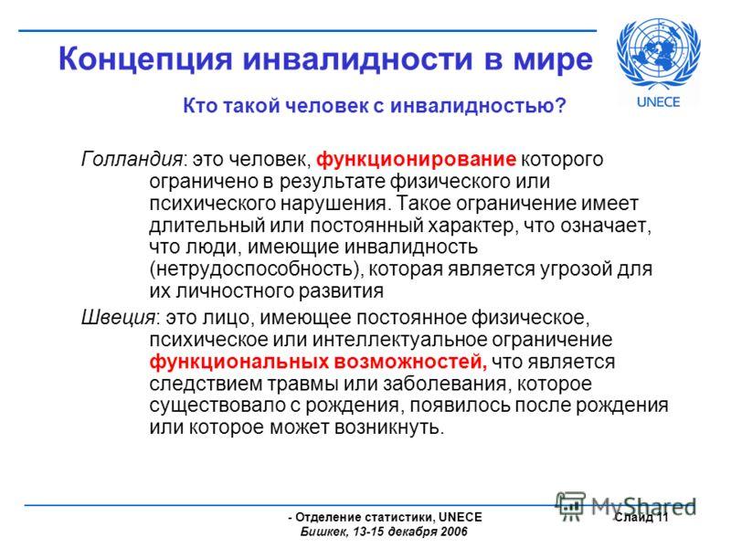- Отделение статистики, UNECE Бишкек, 13-15 декабря 2006 Слайд 11 Концепция инвалидности в мире Кто такой человек с инвалидностью? Голландия: это человек, функционирование которого ограничено в результате физического или психического нарушения. Такое