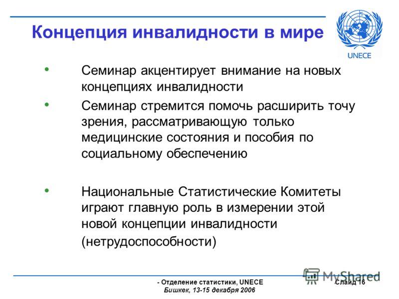 - Отделение статистики, UNECE Бишкек, 13-15 декабря 2006 Слайд 16 Концепция инвалидности в мире Семинар акцентирует внимание на новых концепциях инвалидности Семинар стремится помочь расширить точу зрения, рассматривающую только медицинские состояния