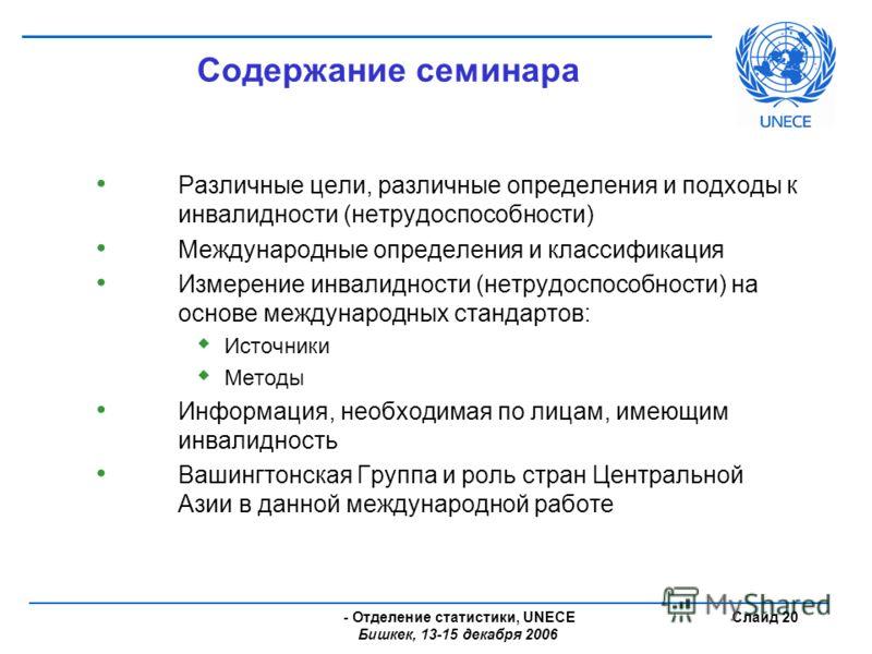 - Отделение статистики, UNECE Бишкек, 13-15 декабря 2006 Слайд 20 Содержание семинара Различные цели, различные определения и подходы к инвалидности (нетрудоспособности) Международные определения и классификация Измерение инвалидности (нетрудоспособн