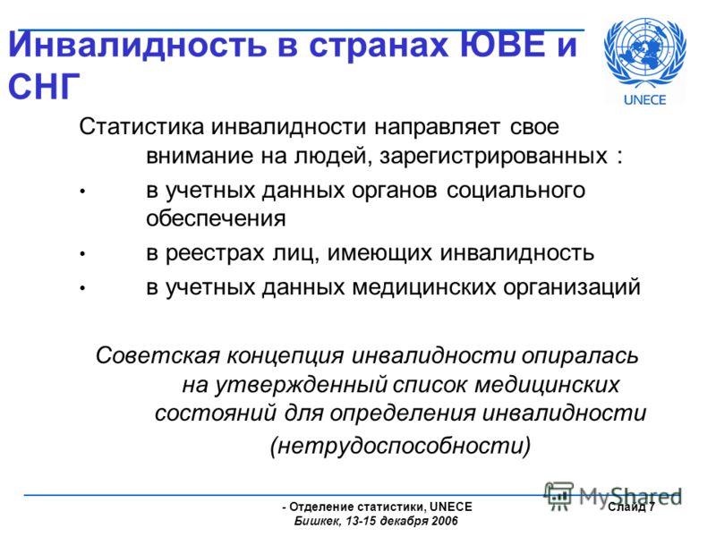 - Отделение статистики, UNECE Бишкек, 13-15 декабря 2006 Слайд 7 Инвалидность в странах ЮВЕ и СНГ Статистика инвалидности направляет свое внимание на людей, зарегистрированных : в учетных данных органов социального обеспечения в реестрах лиц, имеющих