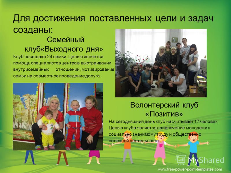 Для достижения поставленных цели и задач созданы: Семейный клуб«Выходного дня» Клуб посещают 24 семьи. Целью является помощь специалистов центра в выстраивании внутрисемейных отношений, мотивирование семьи на совместное проведение досуга. Волонтерски