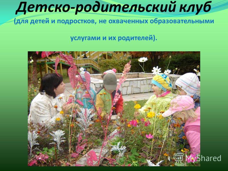 Детско-родительский клуб (для детей и подростков, не охваченных образовательными услугами и их родителей).