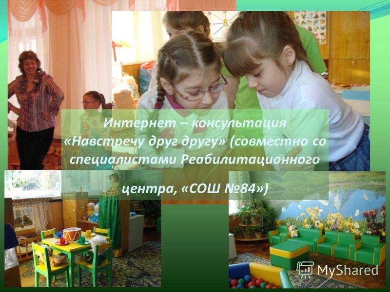 Интернет – консультация «Навстречу друг другу» (совместно со специалистами Реабилитационного центра, «СОШ 84»)