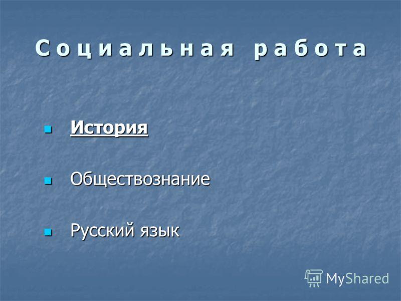 С о ц и а л ь н а я р а б о т а История История Обществознание Обществознание Русский язык Русский язык