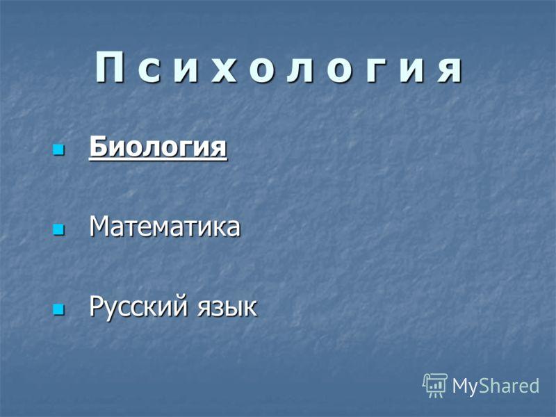 П с и х о л о г и я Биология Биология Математика Математика Русский язык Русский язык