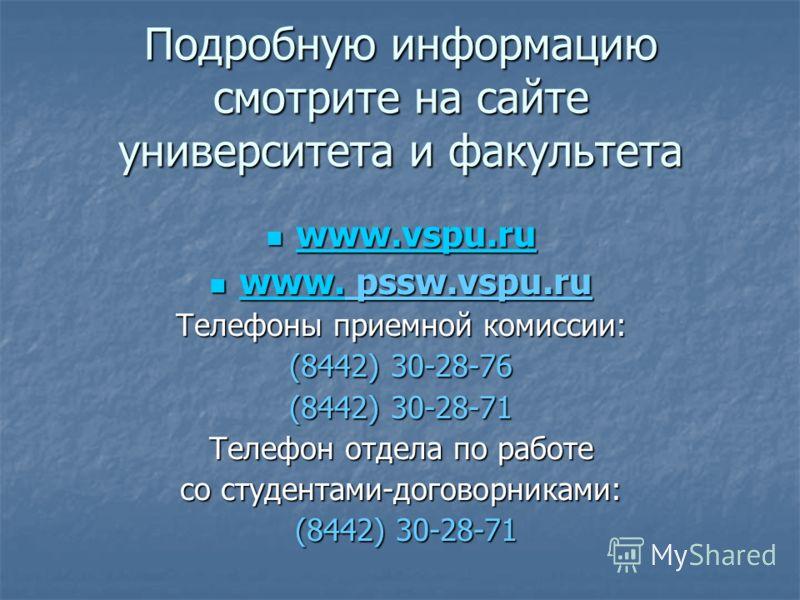 Подробную информацию смотрите на сайте университета и факультета www.vspu.ru www.vspu.ru www.vspu.ru www.vspu.ru www. pssw.vspu.ru www. pssw.vspu.ru www. Телефоны приемной комиссии: (8442) 30-28-76 (8442) 30-28-71 Телефон отдела по работе со студента