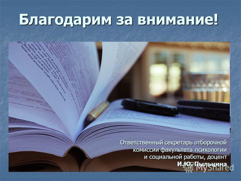 Ответственный секретарь отборочной комиссии факультета психологии и социальной работы, доцент И.Ю. Пыльцина Благодарим за внимание!