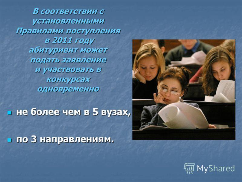 В соответствии с установленными Правилами поступления в 2011 году абитуриент может подать заявление и участвовать в конкурсах одновременно не более чем в 5 вузах, не более чем в 5 вузах, по 3 направлениям. по 3 направлениям.