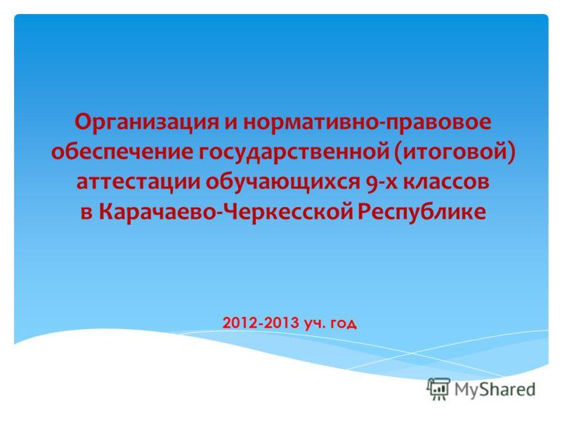 Организация и нормативно-правовое обеспечение государственной (итоговой) аттестации обучающихся 9-х классов в Карачаево-Черкесской Республике 2012-2013 уч. год