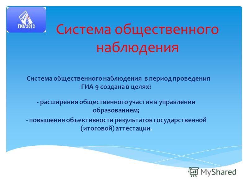 Система общественного наблюдения Система общественного наблюдения в период проведения ГИА 9 создана в целях: - расширения общественного участия в управлении образованием; - повышения объективности результатов государственной (итоговой) аттестации.