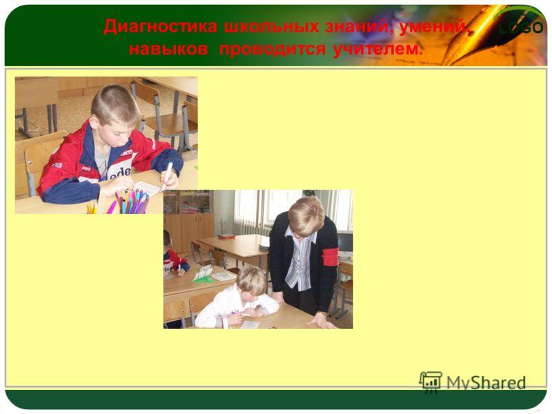 LOGO Диагностика школьных знаний, умений, навыков проводится учителем.