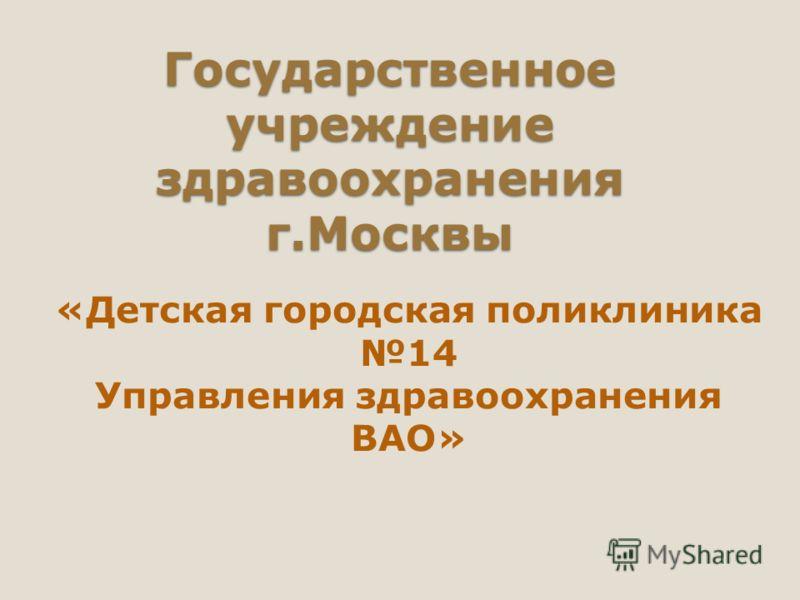 Государственное учреждение здравоохранения г.Москвы «Детская городская поликлиника 14 Управления здравоохранения ВАО»