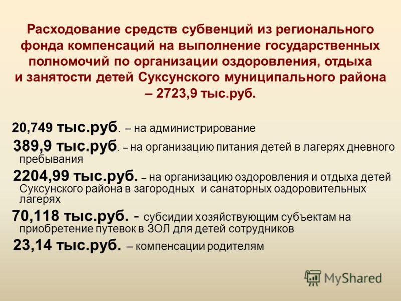 Расходование средств субвенций из регионального фонда компенсаций на выполнение государственных полномочий по организации оздоровления, отдыха и занятости детей Суксунского муниципального района – 2723,9 тыс.руб. 20,749 тыс.руб. – на администрировани