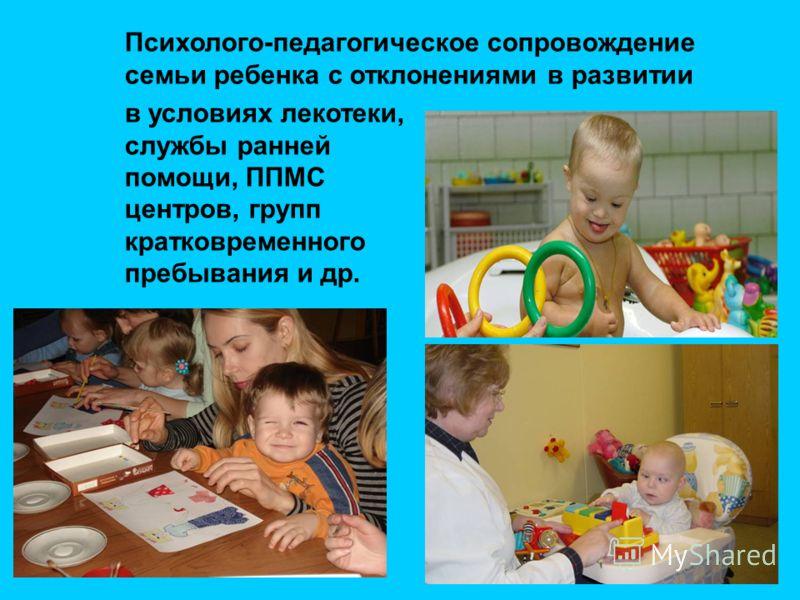 Психолого-педагогическое сопровождение семьи ребенка с отклонениями в развитии в условиях лекотеки, службы ранней помощи, ППМС центров, групп кратковременного пребывания и др.