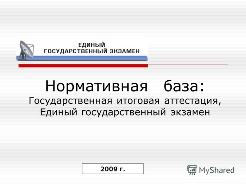 Нормативная база: Государственная итоговая аттестация, Единый государственный экзамен 2009 г.