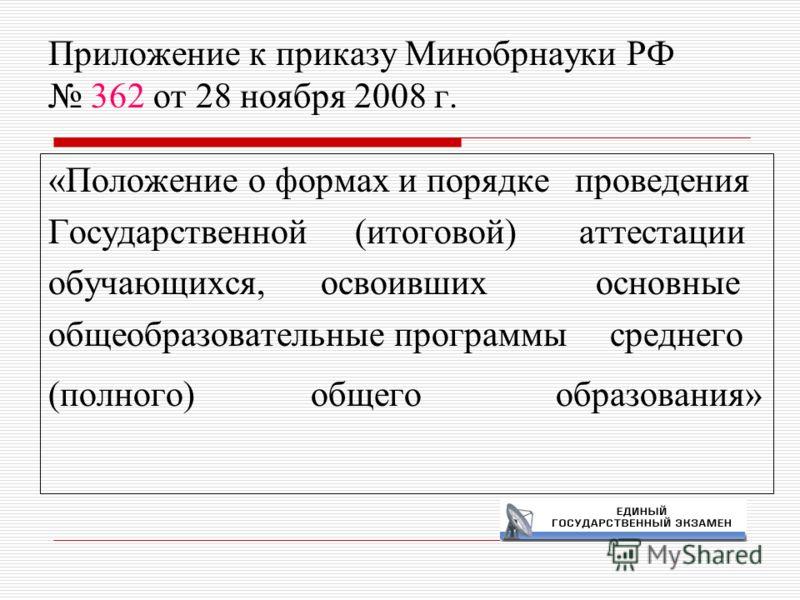 Приложение к приказу Минобрнауки РФ 362 от 28 ноября 2008 г. «Положение о формах и порядке проведения Государственной (итоговой) аттестации обучающихся, освоивших основные общеобразовательные программы среднего (полного) общего образования»