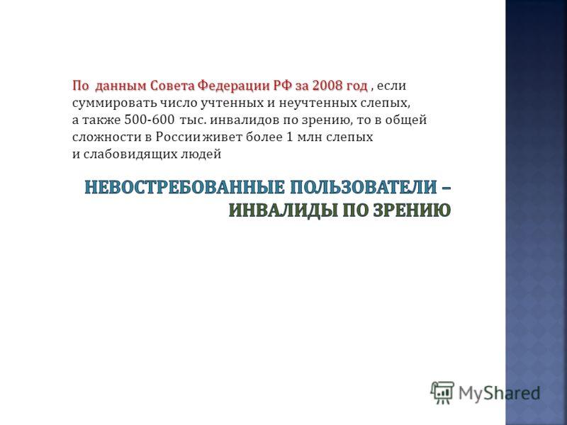 По данным Совета Федерации РФ за 2008 год По данным Совета Федерации РФ за 2008 год, если суммировать число учтенных и неучтенных слепых, а также 500-600 тыс. инвалидов по зрению, то в общей сложности в России живет более 1 млн слепых и слабовидящих