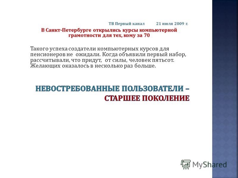 ТВ Первый канал 21 июля 2009 г. В Санкт - Петербурге открылись курсы компьютерной грамотности для тех, кому за 70 Такого успеха создатели компьютерных курсов для пенсионеров не ожидали. Когда объявили первый набор, рассчитывали, что придут, от силы,