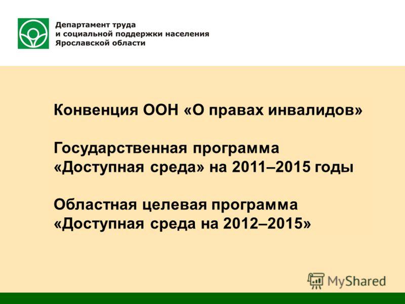 Конвенция ООН «О правах инвалидов» Государственная программа «Доступная среда» на 2011–2015 годы Областная целевая программа «Доступная среда на 2012–2015»