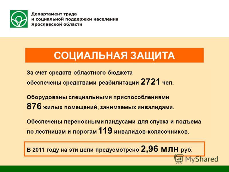 СОЦИАЛЬНАЯ ЗАЩИТА В 2011 году на эти цели предусмотрено 2,96 млн руб. За счет средств областного бюджета обеспечены средствами реабилитации 2721 чел. Оборудованы специальными приспособлениями 876 жилых помещений, занимаемых инвалидами. Обеспечены пер