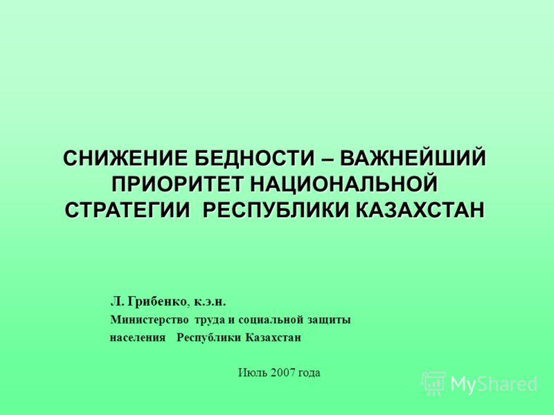 СНИЖЕНИЕ БЕДНОСТИ – ВАЖНЕЙШИЙ ПРИОРИТЕТ НАЦИОНАЛЬНОЙ СТРАТЕГИИ РЕСПУБЛИКИ КАЗАХСТАН Л. Грибенко, к.э.н. Министерство труда и социальной защиты населения Республики Казахстан Июль 2007 года
