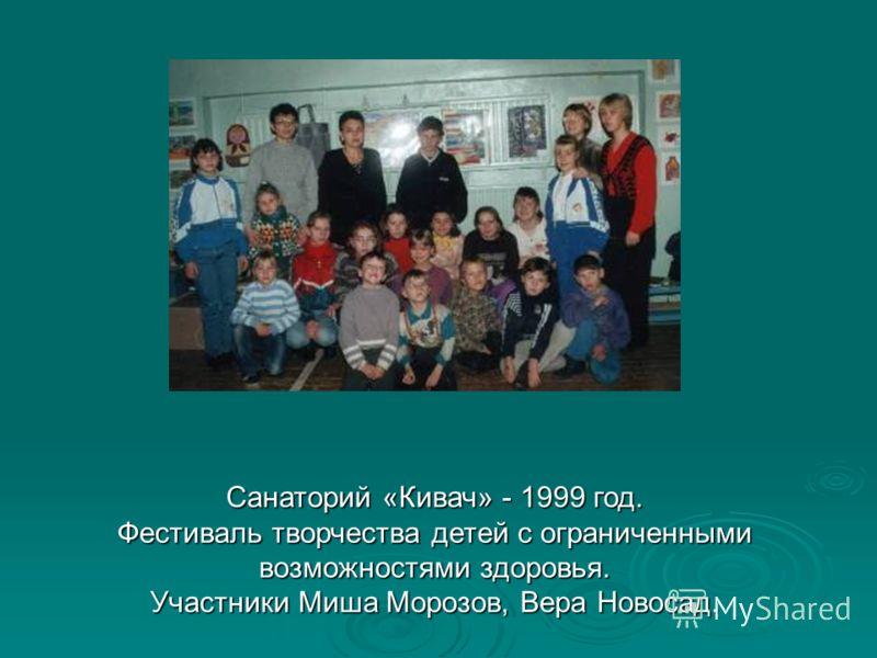 Санаторий «Кивач» - 1999 год. Фестиваль творчества детей с ограниченными возможностями здоровья. Участники Миша Морозов, Вера Новосад.
