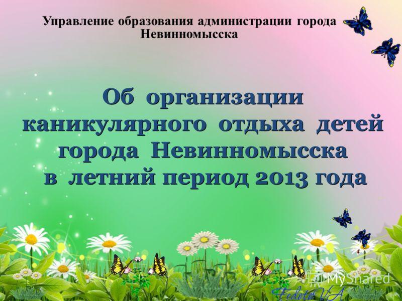 Об организации каникулярного отдыха детей города Невинномысска в летний период 2013 года Управление образования администрации города Невинномысска