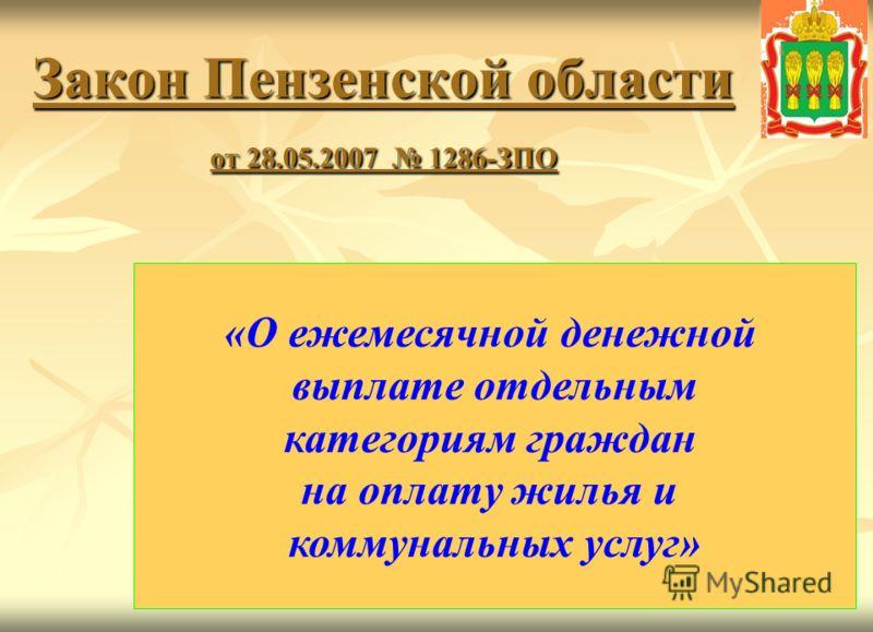 1 Закон Пензенской области от 28.05.2007 1286-ЗПО «О ежемесячной денежной выплате отдельным категориям граждан на оплату жилья и коммунальных услуг»