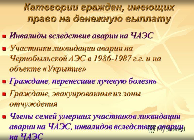 4 Категории граждан, имеющих право на денежную выплату Инвалиды вследствие аварии на ЧАЭС Инвалиды вследствие аварии на ЧАЭС Участники ликвидации аварии на Чернобыльской АЭС в 1986-1987 г.г. и на объекте «Укрытие» Участники ликвидации аварии на Черно