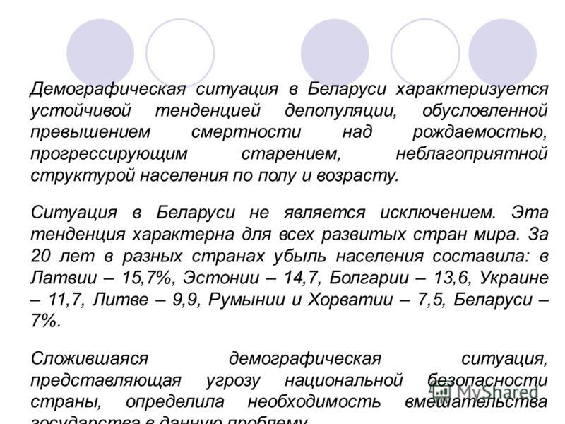 Демографическая ситуация в Беларуси характеризуется устойчивой тенденцией депопуляции, обусловленной превышением смертности над рождаемостью, прогрессирующим старением, неблагоприятной структурой населения по полу и возрасту. Ситуация в Беларуси не я