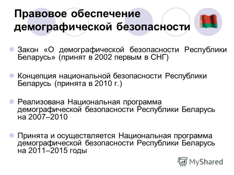 Закон «О демографической безопасности Республики Беларусь» (принят в 2002 первым в СНГ) Концепция национальной безопасности Республики Беларусь (принята в 2010 г.) Реализована Национальная программа демографической безопасности Республики Беларусь на
