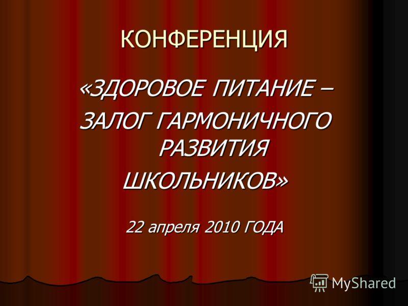 КОНФЕРЕНЦИЯ «ЗДОРОВОЕ ПИТАНИЕ – ЗАЛОГ ГАРМОНИЧНОГО РАЗВИТИЯ ШКОЛЬНИКОВ» 22 апреля 2010 ГОДА
