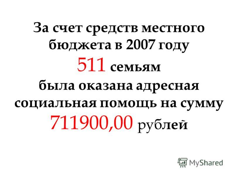 За счет средств местного бюджета в 2007 году 511 семьям была оказана адресная социальная помощь на сумму 711900,00 руб лей