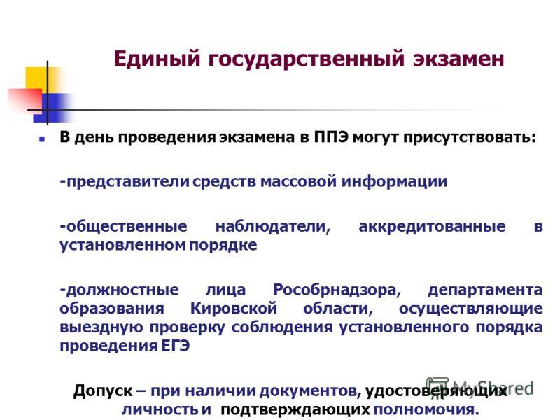 Единый государственный экзамен В день проведения экзамена в ППЭ могут присутствовать: -представители средств массовой информации -общественные наблюдатели, аккредитованные в установленном порядке -должностные лица Рособрнадзора, департамента образова