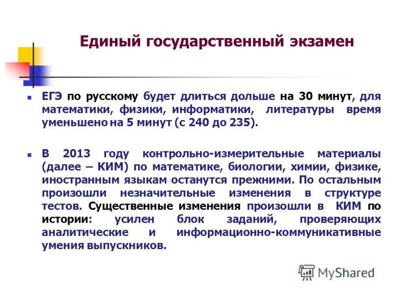 Единый государственный экзамен ЕГЭ по русскому будет длиться дольше на 30 минут, для математики, физики, информатики, литературы время уменьшено на 5 минут (с 240 до 235). В 2013 году контрольно-измерительные материалы (далее – КИМ) по математике, би