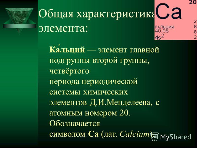 Общая характеристика элемента: Ка́льций элемент главной подгруппы второй группы, четвёртого периода периодической системы химических элементов Д.И.Менделеева, с атомным номером 20. Обозначается символом Ca (лат. Calcium).